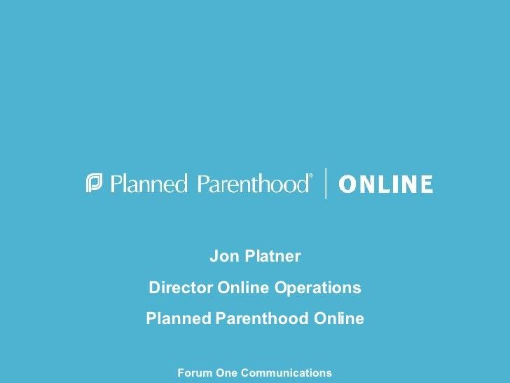 Jon Platner Director Online Operations Planned Parenthood Online Forum One Communications Web Executive Seminar September ...