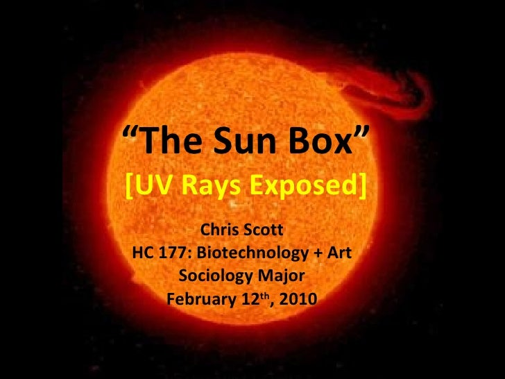 """ The Sun Box"" [UV Rays Exposed] Chris Scott HC 177: Biotechnology + Art Sociology Major February 12 th , 2010"