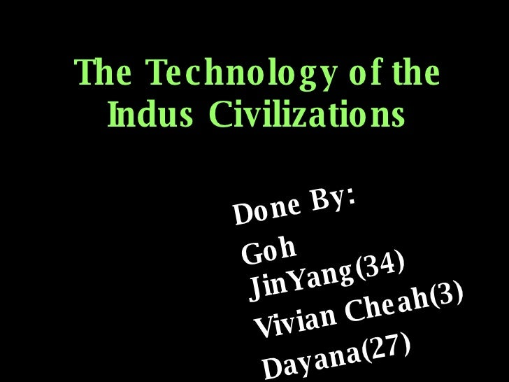 The Technology of the Indus Civilizations Done By: Goh JinYang(34) Vivian Cheah(3) Dayana(27)