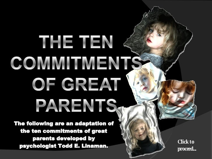 The following are an adaptation of the ten commitments of great parents developed by psychologist Todd E. Linaman. Click t...