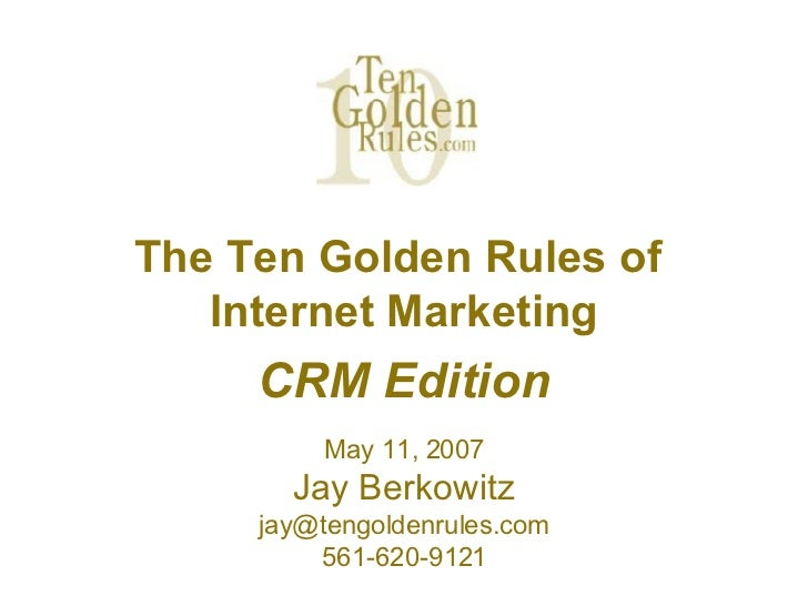 The Ten Golden Rules of  Internet Marketing CRM Edition May 11, 2007 Jay Berkowitz [email_address] 561-620-9121
