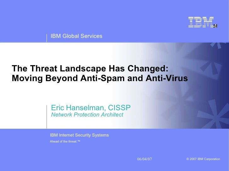 The Threat Landscape Has Changed:  Moving Beyond Anti-Spam and Anti-Virus   Eric Hanselman, CISSP Network Protection Archi...