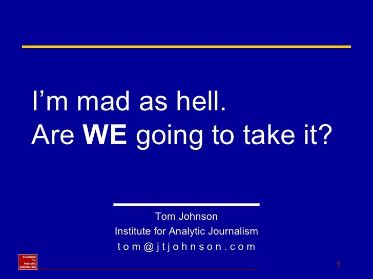 I'm mad as hell.  Are  WE  going to take it? Tom Johnson Institute for Analytic Journalism t o m @ j t j o h n s o n . c o m