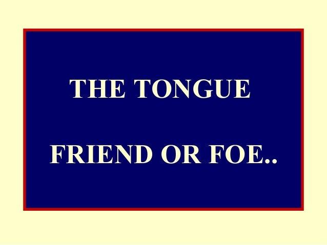 THE TONGUE FRIEND OR FOE..