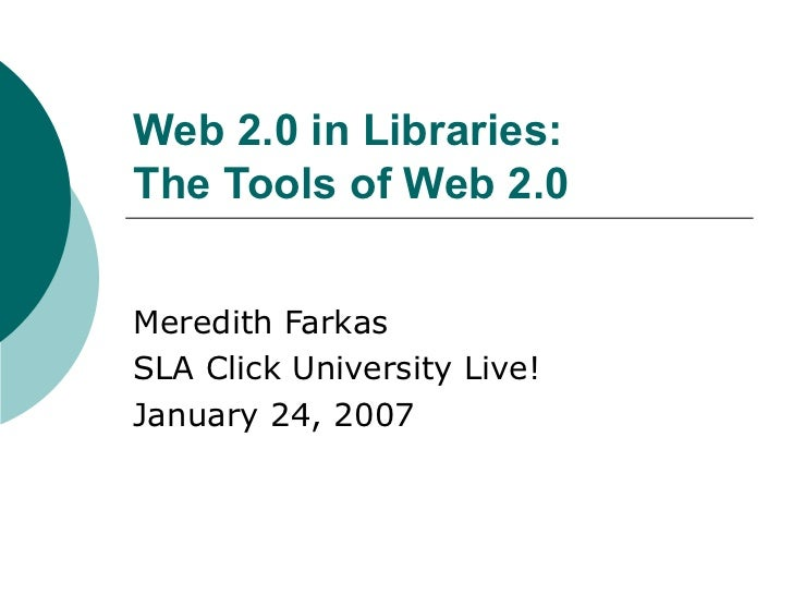 Web 2.0 in Libraries: The Tools of Web 2.0   Meredith Farkas SLA Click University Live! January 24, 2007