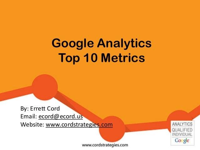 Google Analytics Top 10 Metrics By: Errett Cord Email: ecord@ecord.us Website: www.cordstrategies.com