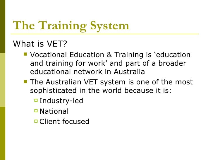 The Training System <ul><li>What is VET? </li></ul><ul><ul><li>Vocational Education & Training is 'education and training ...