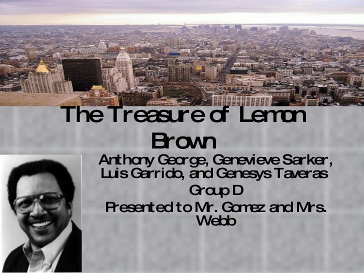 The Treasure of Lemon Brown Anthony George, Genevieve Sarker, Luis Garrido, and Genesys Taveras  Group D Presented to Mr. ...