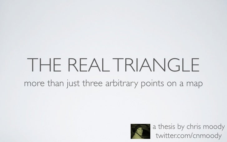 THE REAL TRIANGLE more than just three arbitrary points on a map                                     a thesis by chris moo...