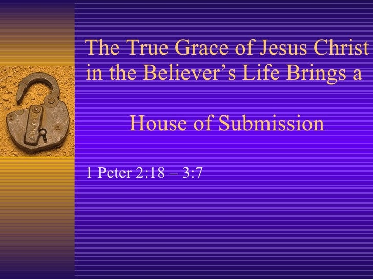 The True Grace of Jesus Christ in the Believer's Life Brings a  House of Submission 1 Peter 2:18 – 3:7