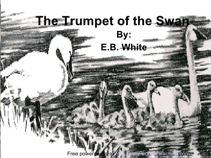 The Trumpet of the Swan By: E.B. White Free powerpoints at  http://www.worldofteaching.com