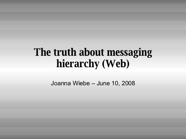 The truth about messaging hierarchy (Web) Joanna Wiebe – June 10, 2008