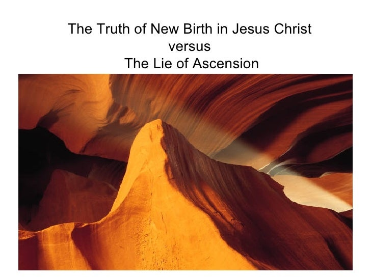 The Truth of New Birth in Jesus Christ  versus  The Lie of Ascension