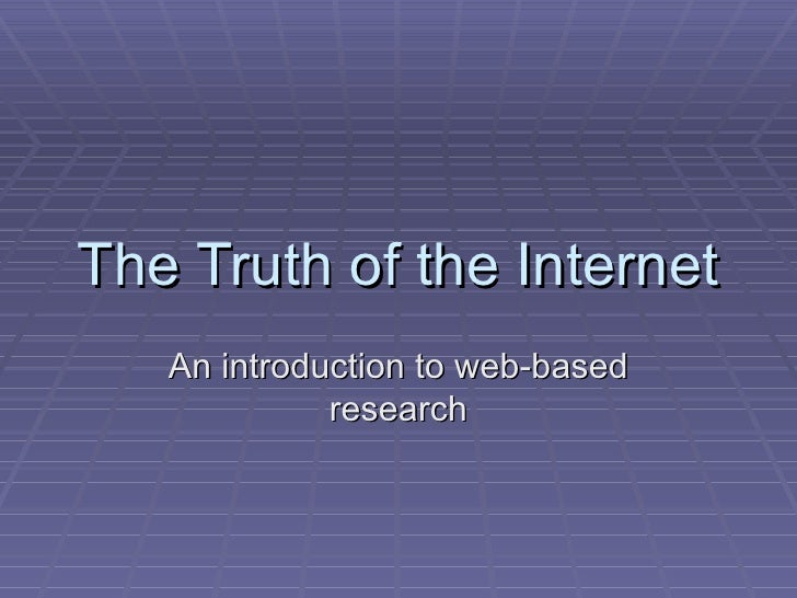 The Truth of the Internet An introduction to web-based research