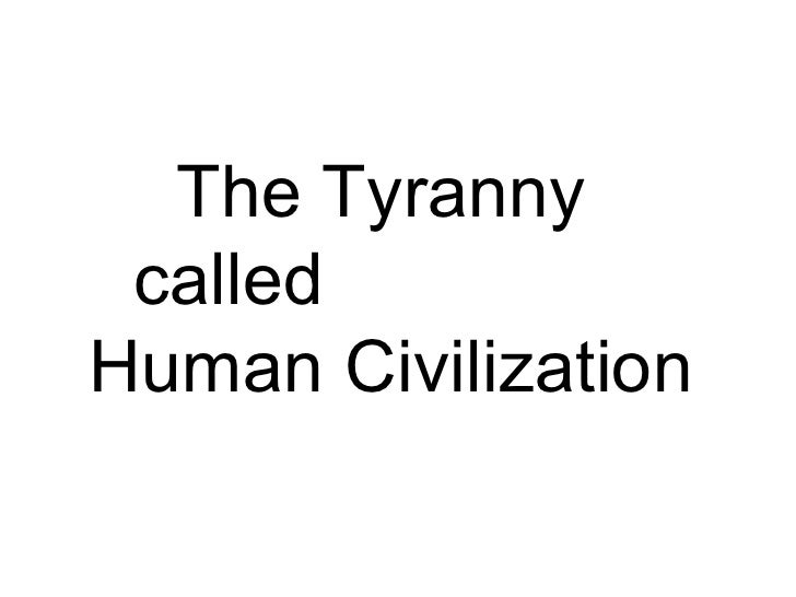 The Tyranny  called  Human Civilization