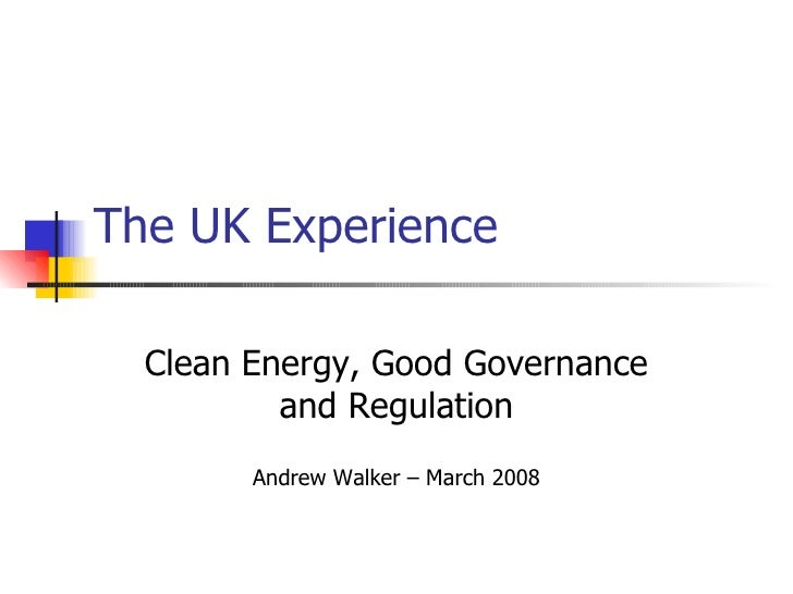 The UK Experience Clean Energy, Good Governance and Regulation Andrew Walker – March 2008