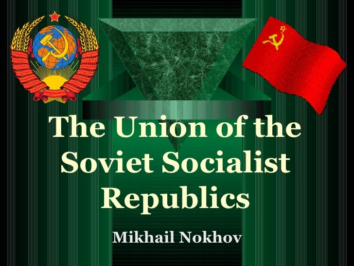 the end of the union of soviet socialist republic In theory, each of the soviet socialist republics was an independent state choosing to ally with the soviet union in practice, of course, these republics were part of a totalitarian, centrally ruled state with far fewer autonomous rights than.