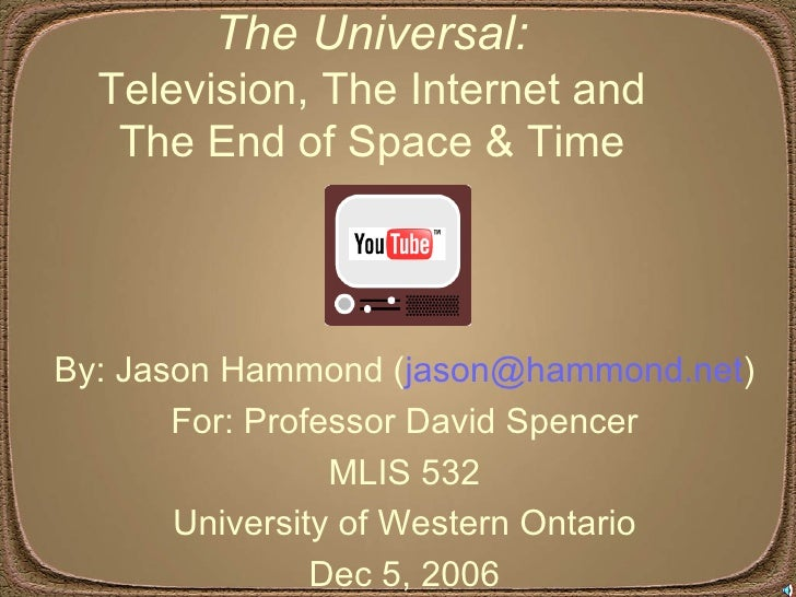 The Universal:  Television, The Internet and  The End of Space & Time  By: Jason Hammond ( [email_address] ) For: Professo...