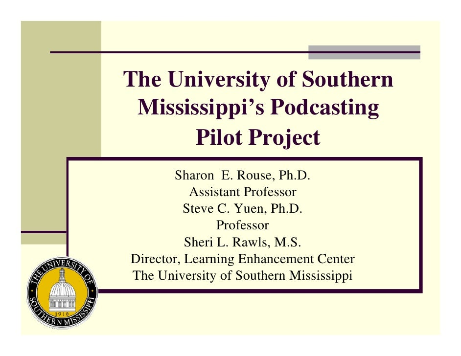 The University of Southern  Mississippi's Podcasting        Pilot Project        Sharon E. Rouse, Ph.D.            Assista...