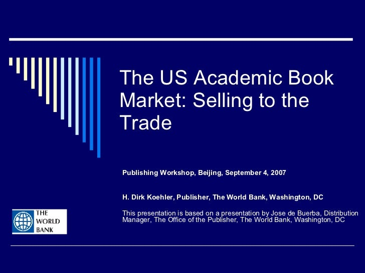 The US Academic Book Market: Selling to the Trade Publishing Workshop, Beijing, September 4, 2007 H. Dirk Koehler, Publish...