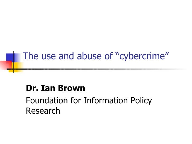 """The use and abuse of """"cybercrime"""" Dr. Ian Brown Foundation for Information Policy Research"""