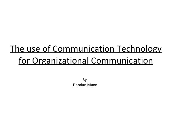 The use of Communication Technology for Organizational Communication By  Damian Mann