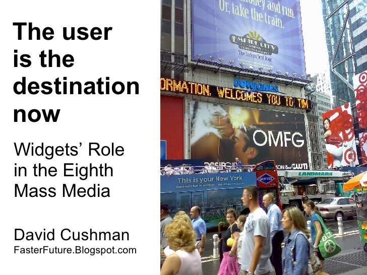 The user is the destination now Widgets' Role  in the Eighth  Mass Media David Cushman  FasterFuture.Blogspot.com