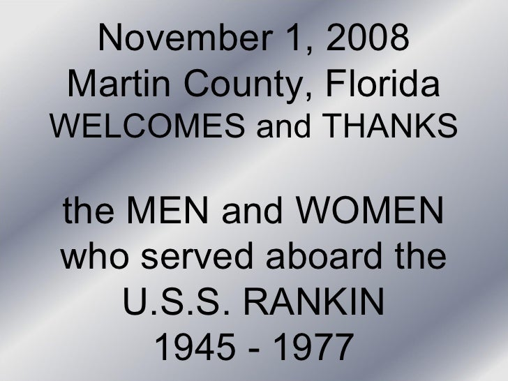 November 1, 2008 Martin County, Florida WELCOMES and THANKS the MEN and WOMEN who served aboard the U.S.S. RANKIN 1945 - 1...