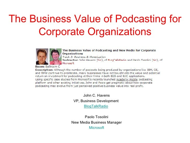 The Business Value of Podcasting for Corporate Organizations John C. Havens VP, Business Development  BlogTalkRadio   Paol...