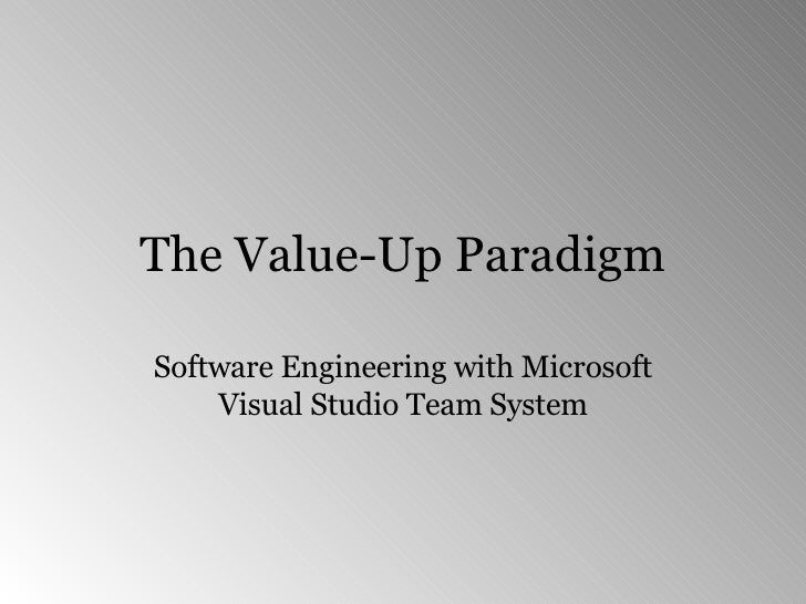 The Value-Up Paradigm Software Engineering with Microsoft Visual Studio Team System