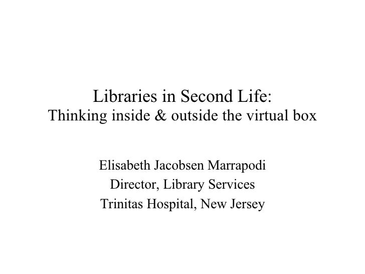 Libraries in Second Life: Thinking inside & outside the virtual box Elisabeth Jacobsen Marrapodi Director, Library Service...