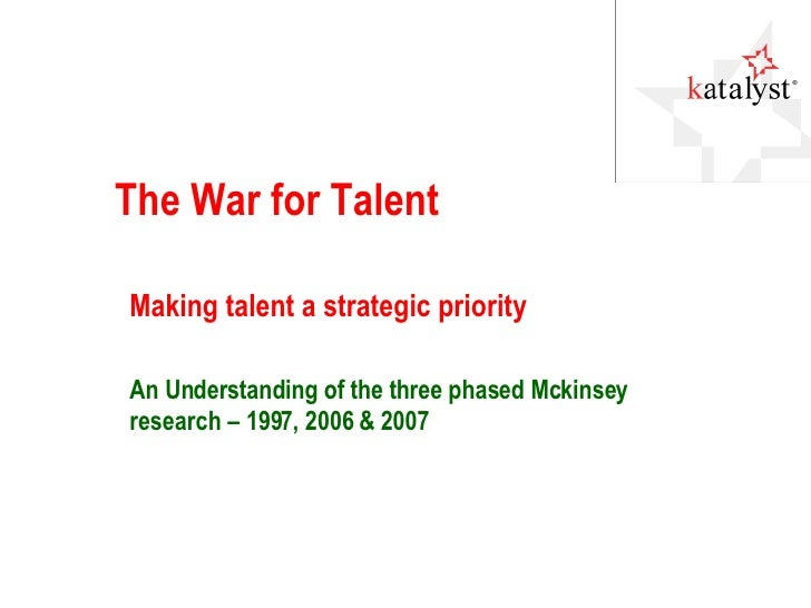 The War for Talent Making talent a strategic priority An Understanding of the three phased Mckinsey research – 1997, 2006 ...