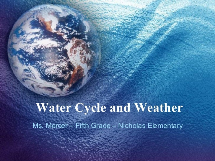 Water Cycle and Weather Ms. Mercer – Fifth Grade – Nicholas Elementary