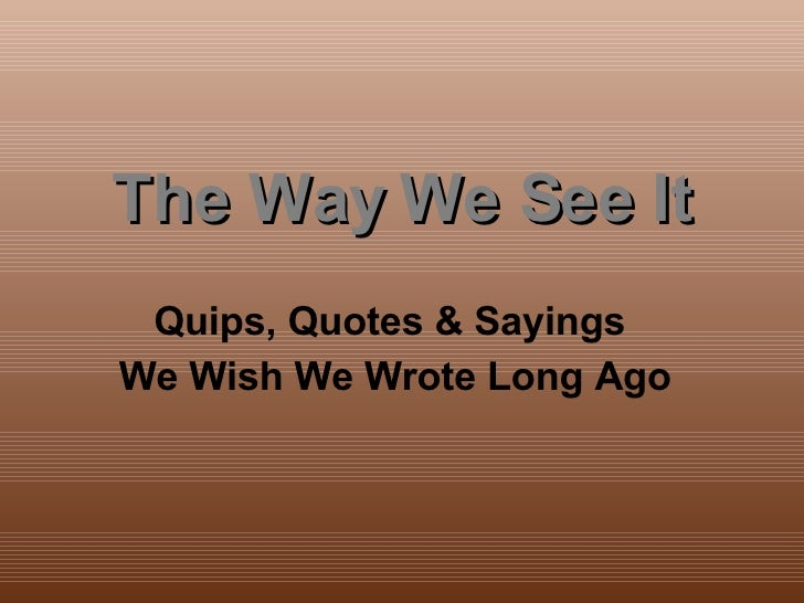 The Way We See It Quips, Quotes & Sayings  We Wish We Wrote Long Ago