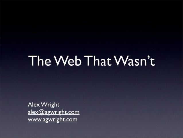 The Web That Wasn't  Alex Wright  alex@agflright. com www. agflright. com