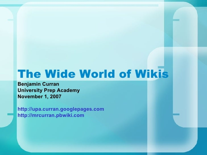 The Wide World of Wikis Benjamin Curran University Prep Academy November 1, 2007 http://upa.curran.googlepages.com http://...