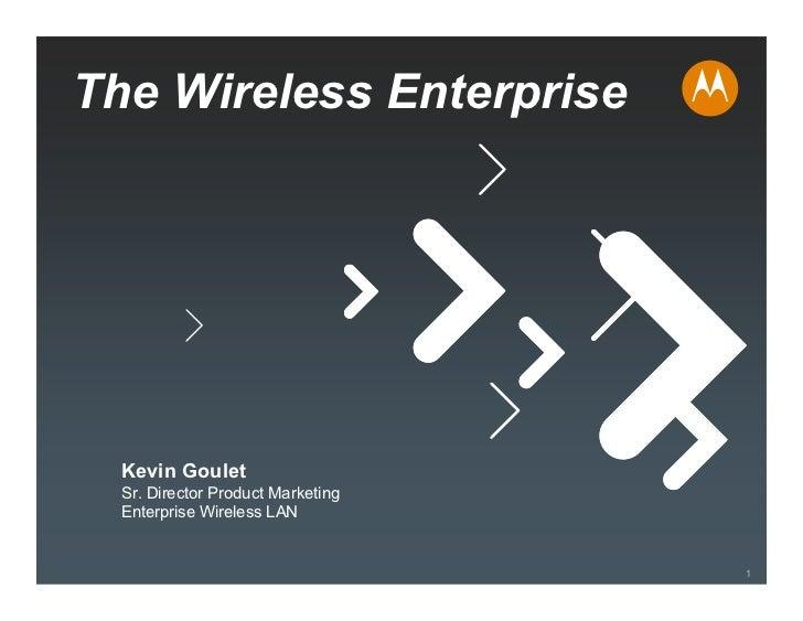 The Wireless Enterprise       Kevin Goulet   Sr. Director Product Marketing   Enterprise Wireless LAN                     ...