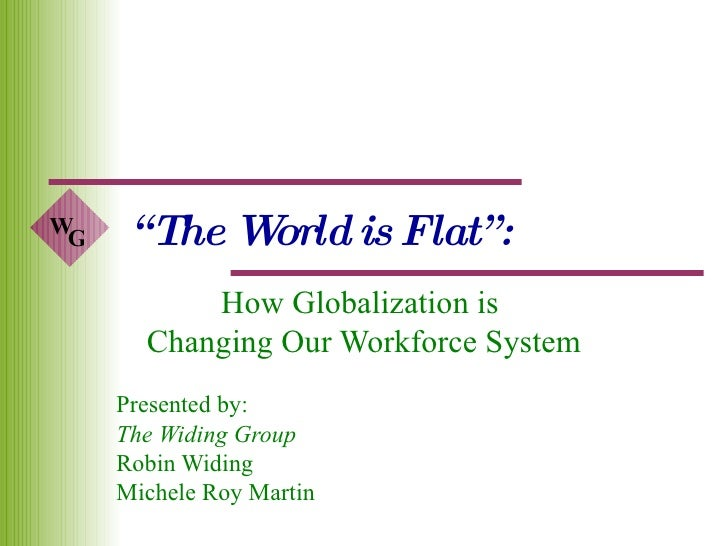 """ The World is Flat"": How Globalization is  Changing Our Workforce System Presented by:  The Widing Group Robin Widing Mic..."