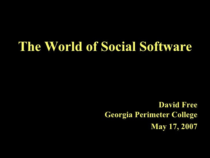 The World of Social Software David Free Georgia Perimeter College May 17, 2007