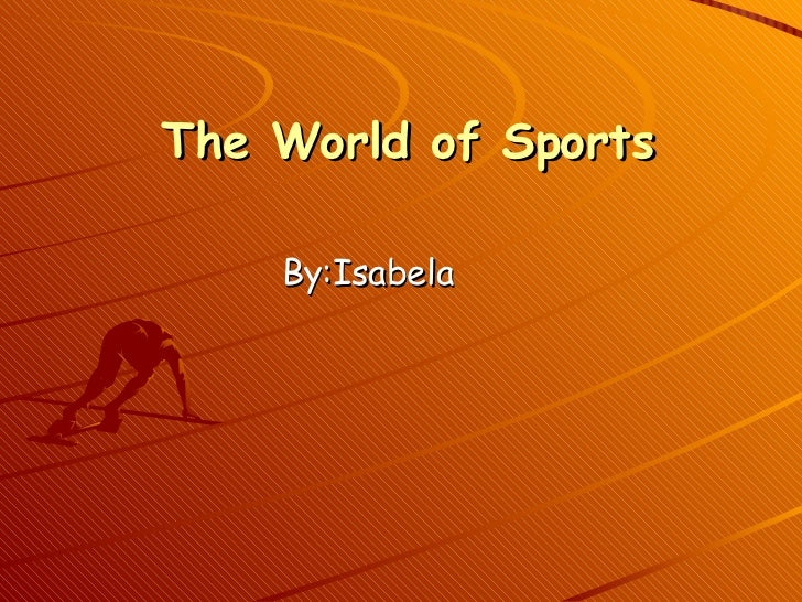 The World of Sports By:Isabela