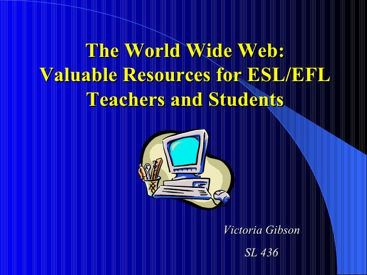 The World Wide Web: Valuable Resources for ESL/EFL Teachers and Students Victoria Gibson SL 436