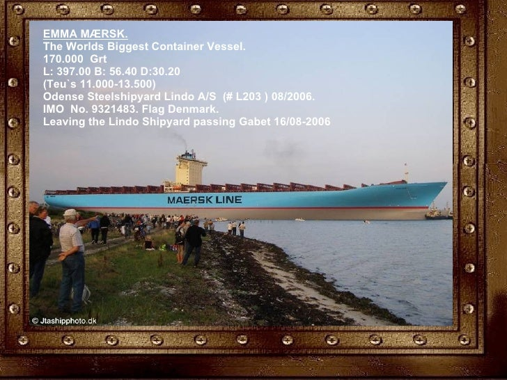 EMMA MÆRSK. The Worlds Biggest Container Vessel. 170.000 Grt L: 397.00 B: 56.40 D:30.20 (Teu`s 11.000-13.500) Odense Ste...