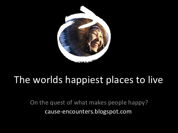 The worlds happiest places to live On the quest of what makes people happy? cause-encounters.blogspot.com