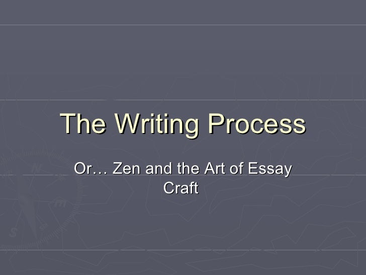 The Writing Process Or… Zen and the Art of Essay Craft