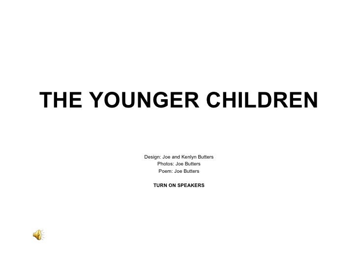 THE YOUNGER CHILDREN Design: Joe and Kenlyn Butters Photos: Joe Butters Poem: Joe Butters TURN ON SPEAKERS