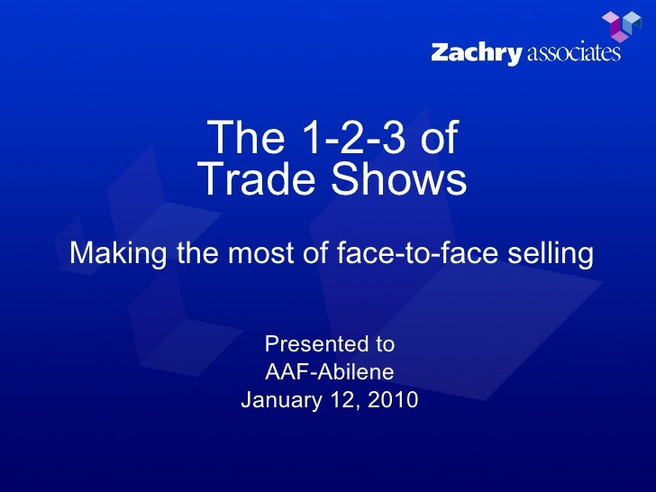 The 1-2-3 of Trade Shows Making the most of face-to-face selling Presented to AAF-Abilene January 12, 2010