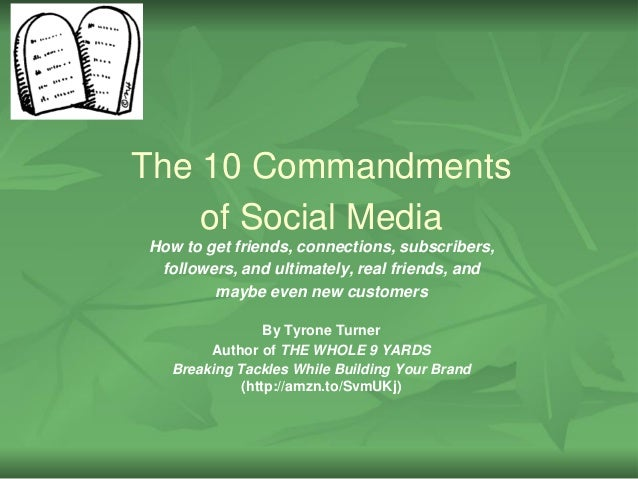 The 10 Commandmentsof Social MediaHow to get friends, connections, subscribers,followers, and ultimately, real friends, an...