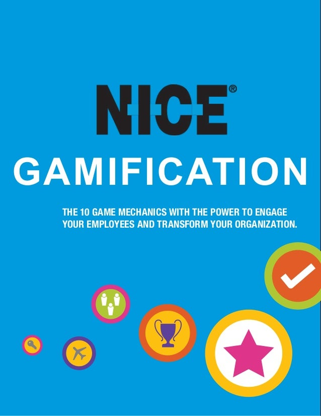 www.nice.com Gamification the 10 game mechanics with the power to engage your employees and transform your organization.