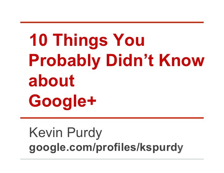 10 Things YouProbably Didn't KnowaboutGoogle+Kevin Purdygoogle.com/profiles/kspurdy