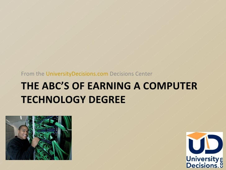 THE ABC'S OF EARNING A COMPUTER TECHNOLOGY DEGREE <ul><li>From the  UniversityDecisions.com  Decisions Center  </li></ul>